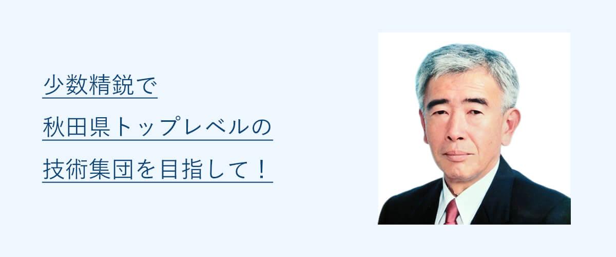 少数精鋭で秋田県トップレベルの技術集団を目指して!